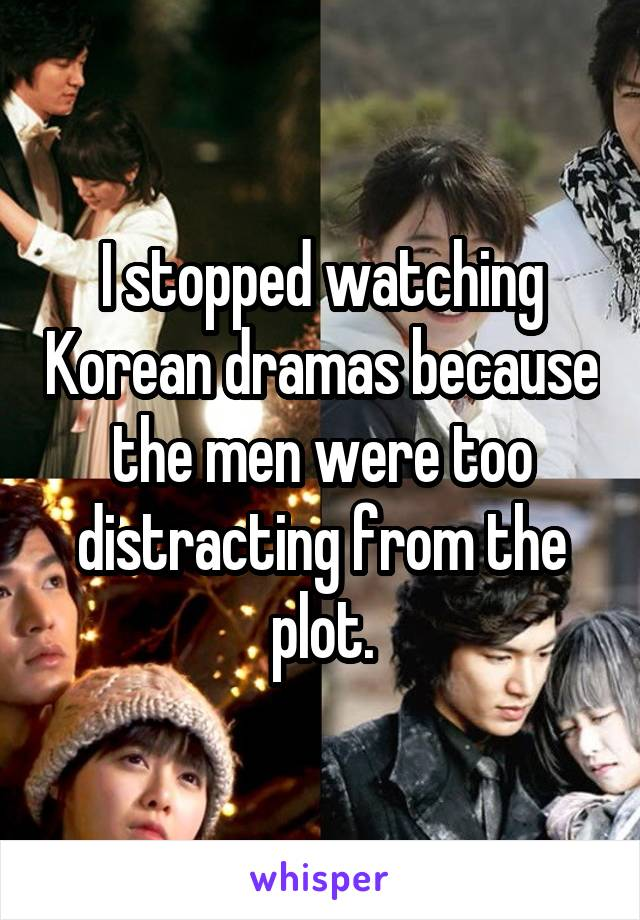 I stopped watching Korean dramas because the men were too distracting from the plot.