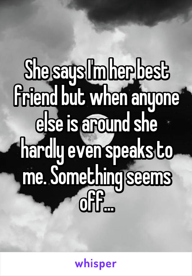 She says I'm her best friend but when anyone else is around she hardly even speaks to me. Something seems off...