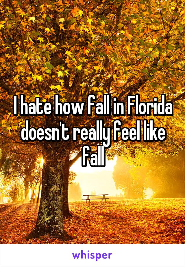 I hate how fall in Florida doesn't really feel like fall