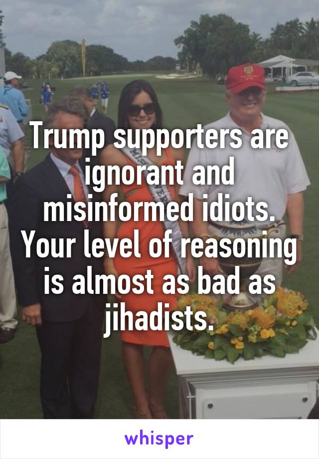 Trump supporters are ignorant and misinformed idiots. Your level of reasoning is almost as bad as jihadists.