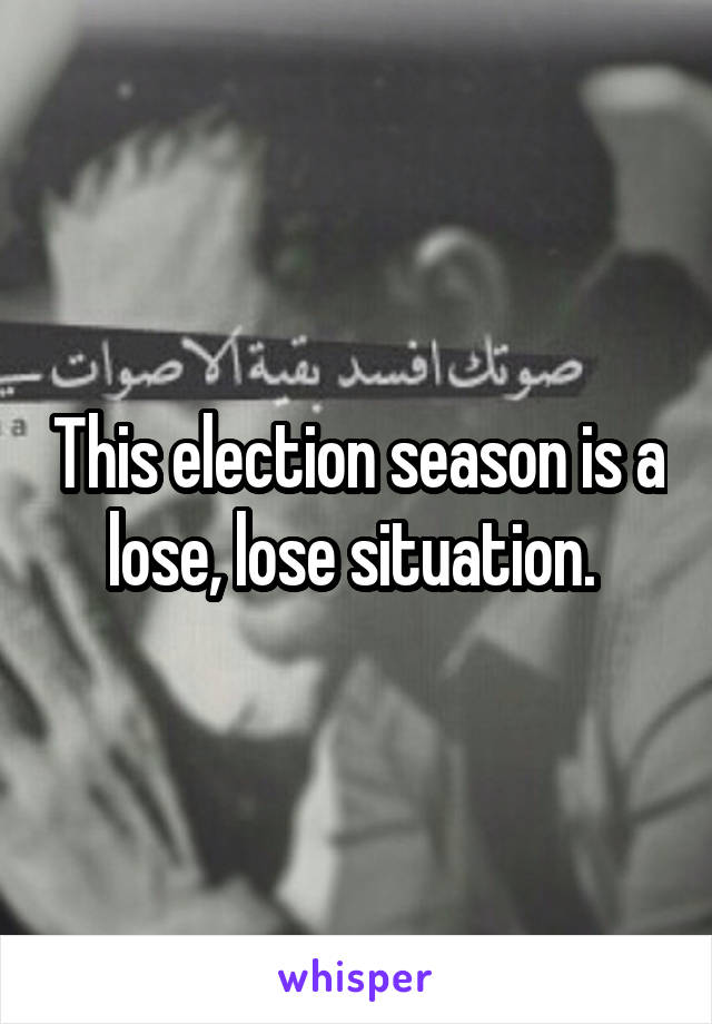 This election season is a lose, lose situation.