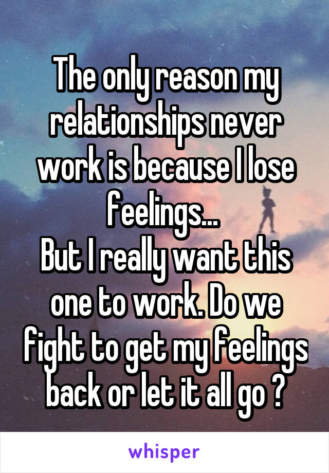 The only reason my relationships never work is because I lose feelings...  But I really want this one to work. Do we fight to get my feelings back or let it all go ?
