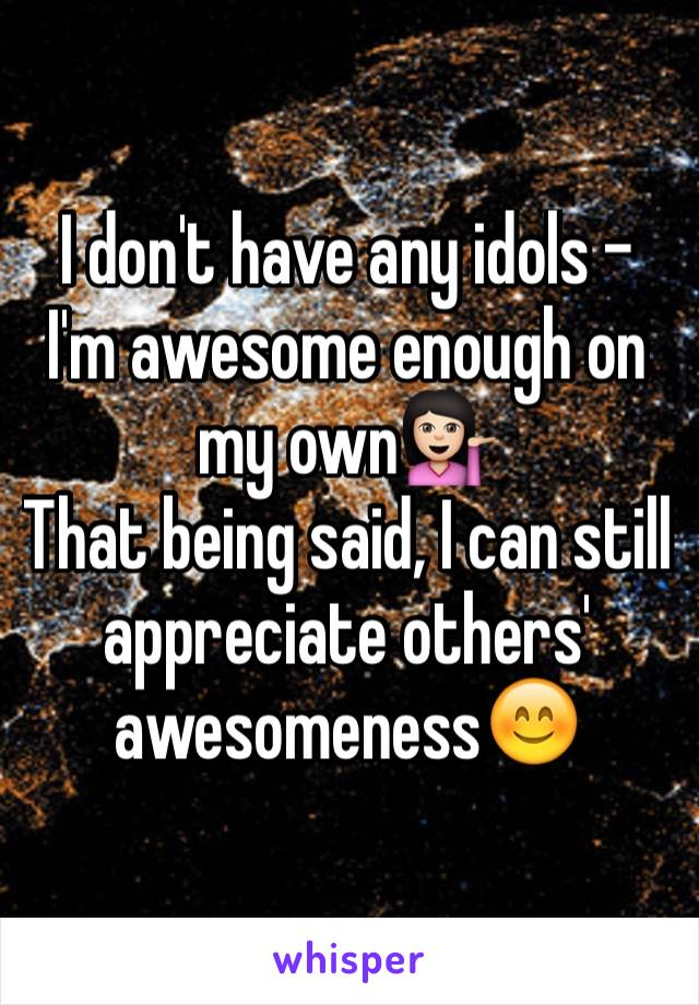 I don't have any idols - I'm awesome enough on my own💁🏻 That being said, I can still appreciate others' awesomeness😊
