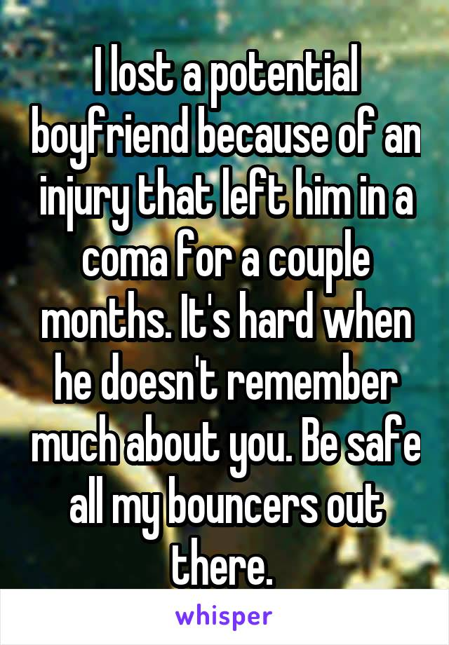 I lost a potential boyfriend because of an injury that left him in a coma for a couple months. It's hard when he doesn't remember much about you. Be safe all my bouncers out there.