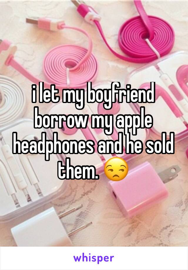 i let my boyfriend borrow my apple headphones and he sold them. 😒