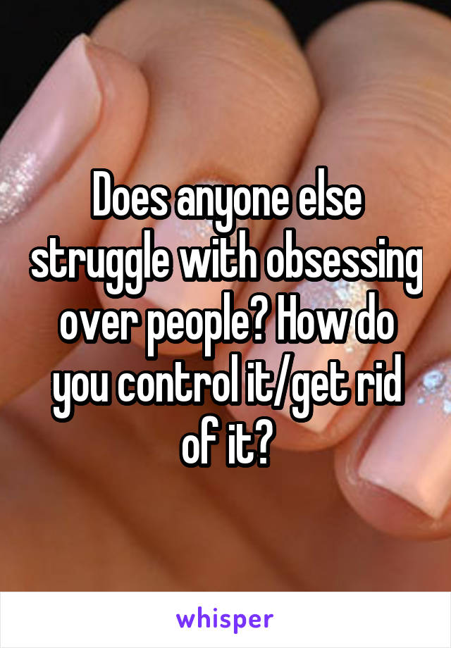 Does anyone else struggle with obsessing over people? How do you control it/get rid of it?