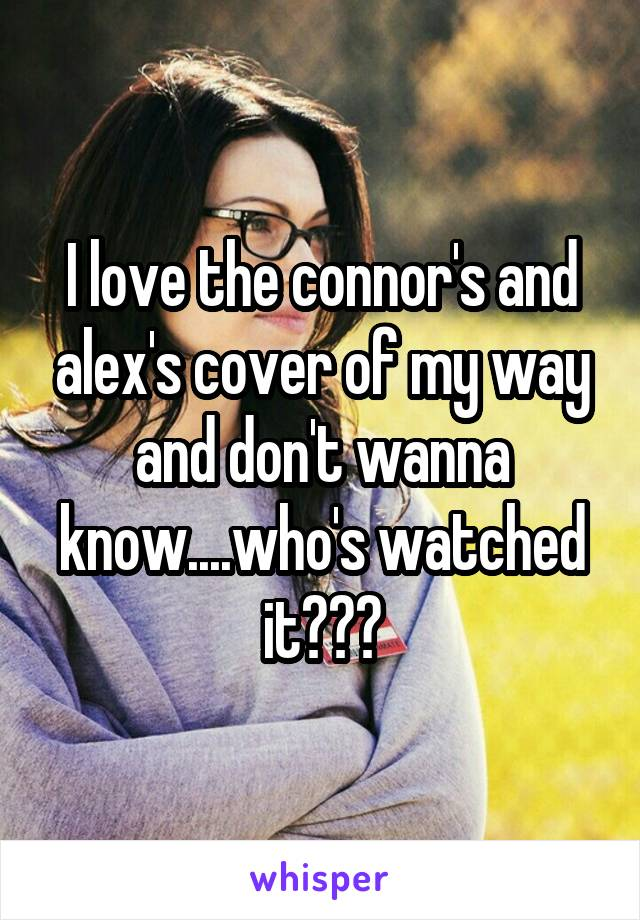 I love the connor's and alex's cover of my way and don't wanna know....who's watched it???