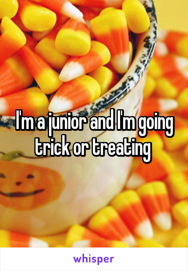 I'm a junior and I'm going trick or treating