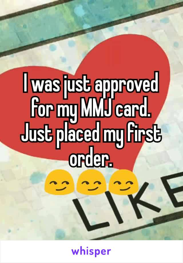 I was just approved for my MMJ card. Just placed my first order. 😏😏😏