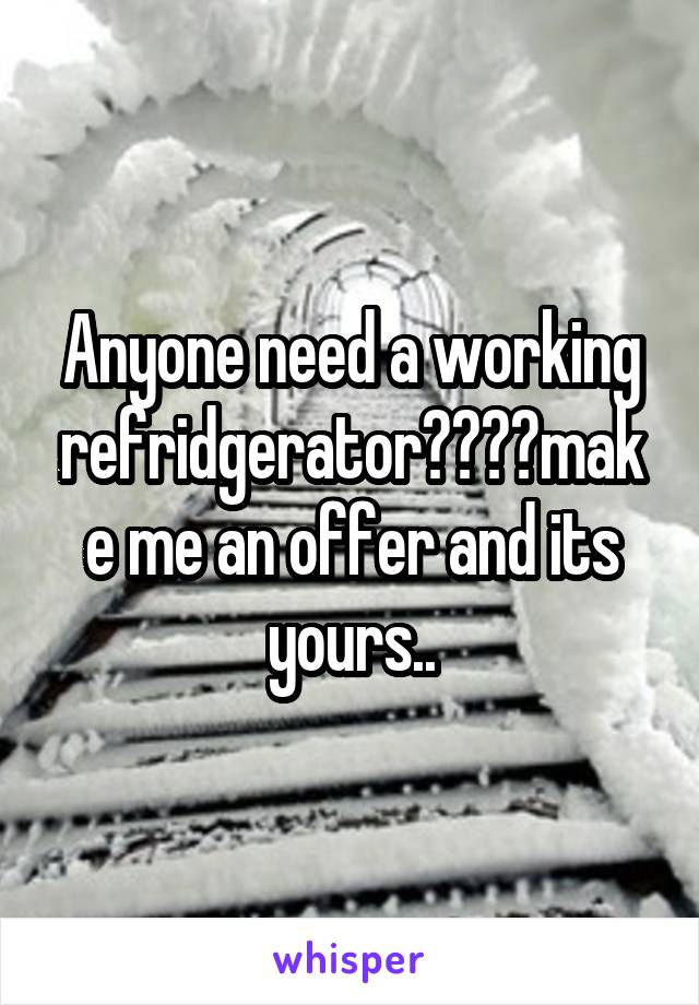 Anyone need a working refridgerator????make me an offer and its yours..