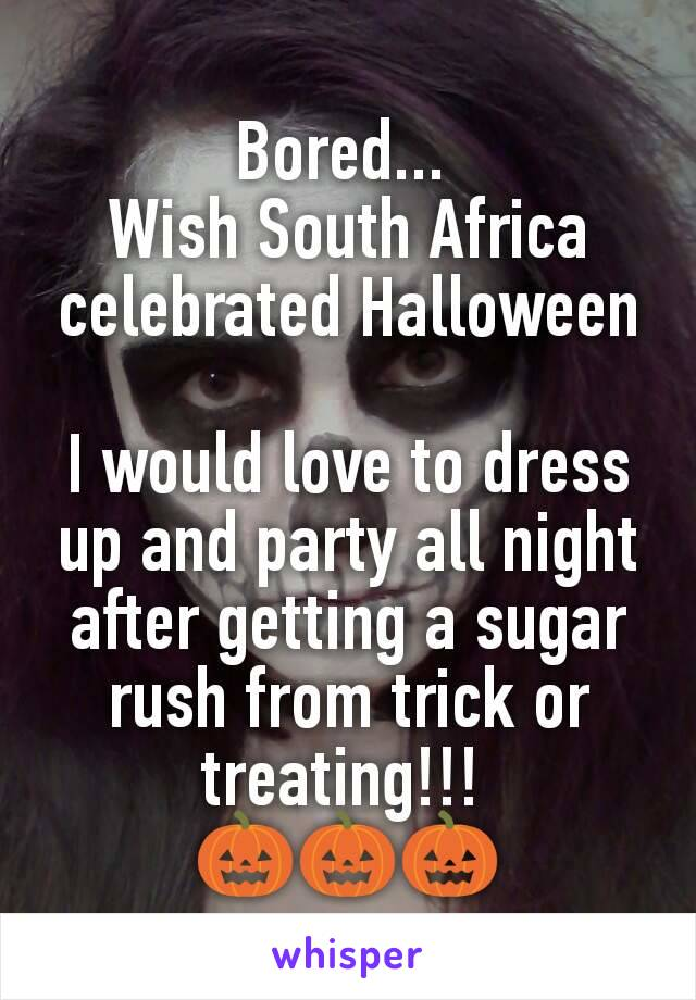 Bored...  Wish South Africa celebrated Halloween  I would love to dress up and party all night after getting a sugar rush from trick or treating!!!  🎃🎃🎃