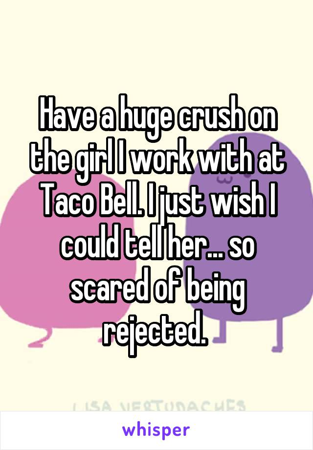 Have a huge crush on the girl I work with at Taco Bell. I just wish I could tell her... so scared of being rejected.