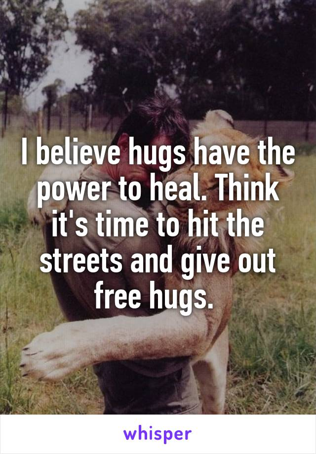 I believe hugs have the power to heal. Think it's time to hit the streets and give out free hugs.