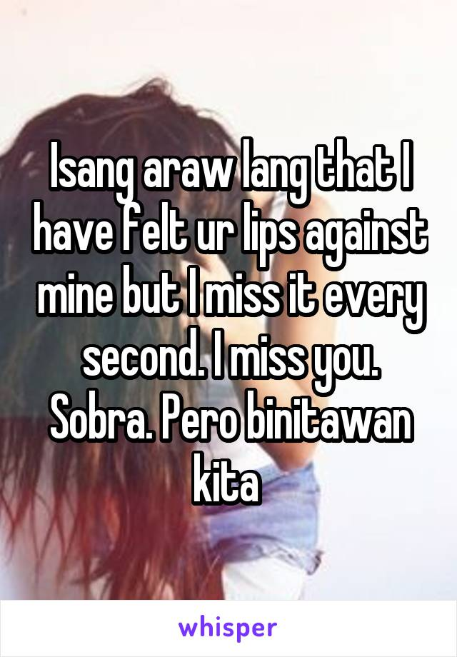 Isang araw lang that I have felt ur lips against mine but I miss it every second. I miss you. Sobra. Pero binitawan kita