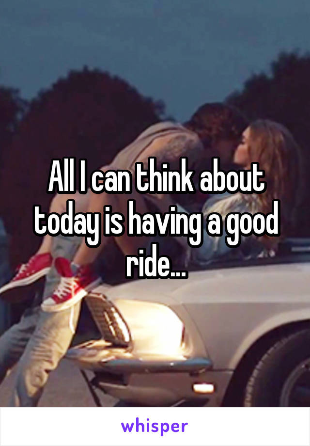 All I can think about today is having a good ride...