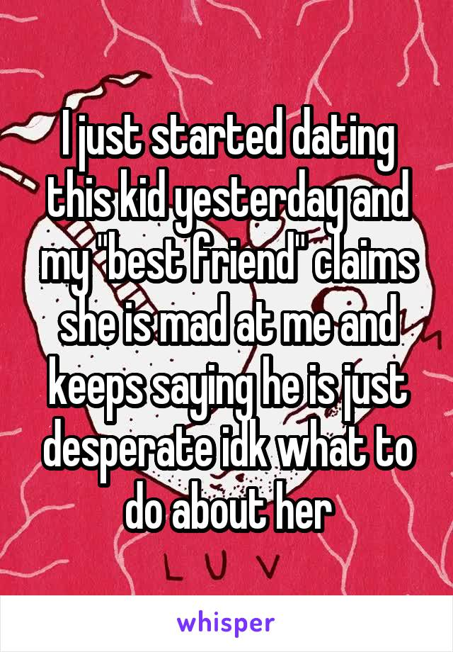 """I just started dating this kid yesterday and my """"best friend"""" claims she is mad at me and keeps saying he is just desperate idk what to do about her"""