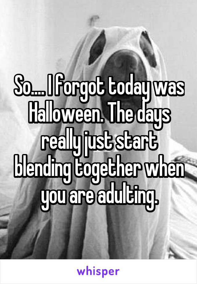 So.... I forgot today was Halloween. The days really just start blending together when you are adulting.