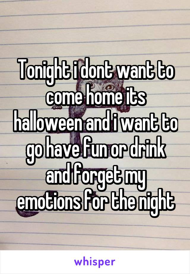 Tonight i dont want to come home its halloween and i want to go have fun or drink and forget my emotions for the night