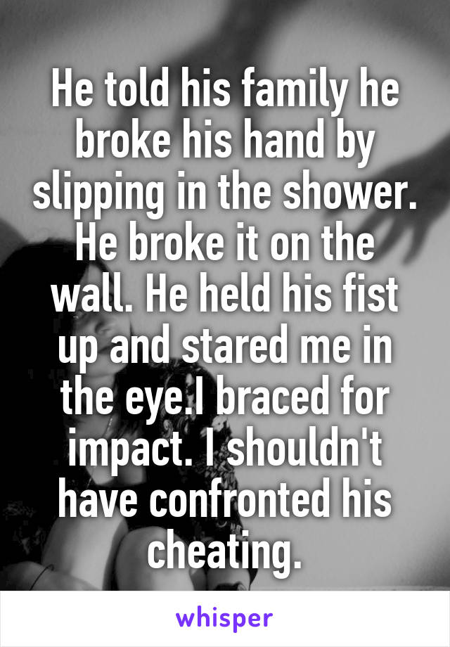He told his family he broke his hand by slipping in the shower. He broke it on the wall. He held his fist up and stared me in the eye.I braced for impact. I shouldn't have confronted his cheating.