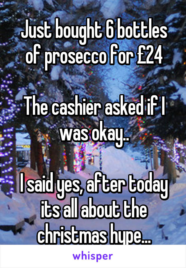 Just bought 6 bottles of prosecco for £24  The cashier asked if I was okay..  I said yes, after today its all about the christmas hype...