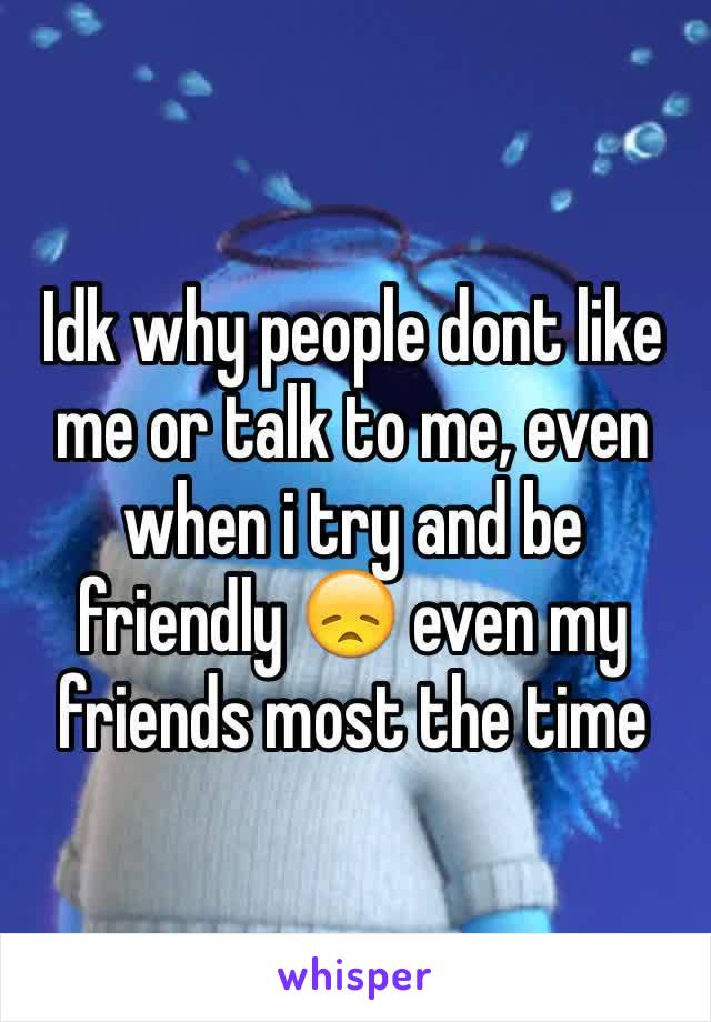 Idk why people dont like me or talk to me, even when i try and be friendly 😞 even my friends most the time