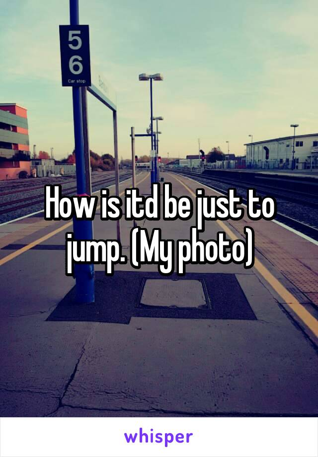 How is itd be just to jump. (My photo)