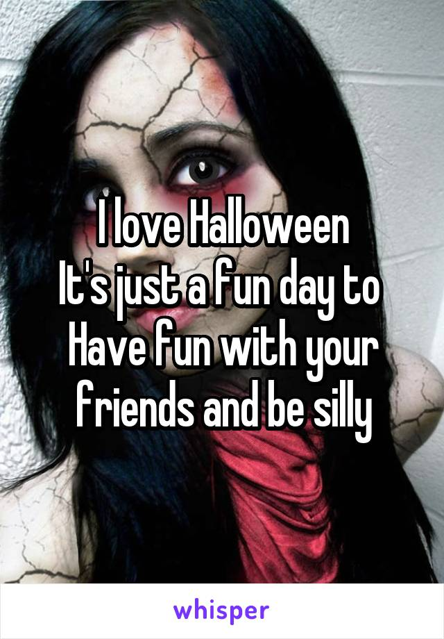 I love Halloween It's just a fun day to  Have fun with your friends and be silly