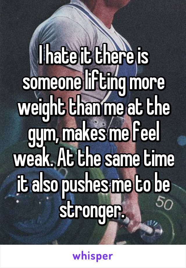 I hate it there is someone lifting more weight than me at the gym, makes me feel weak. At the same time it also pushes me to be stronger.