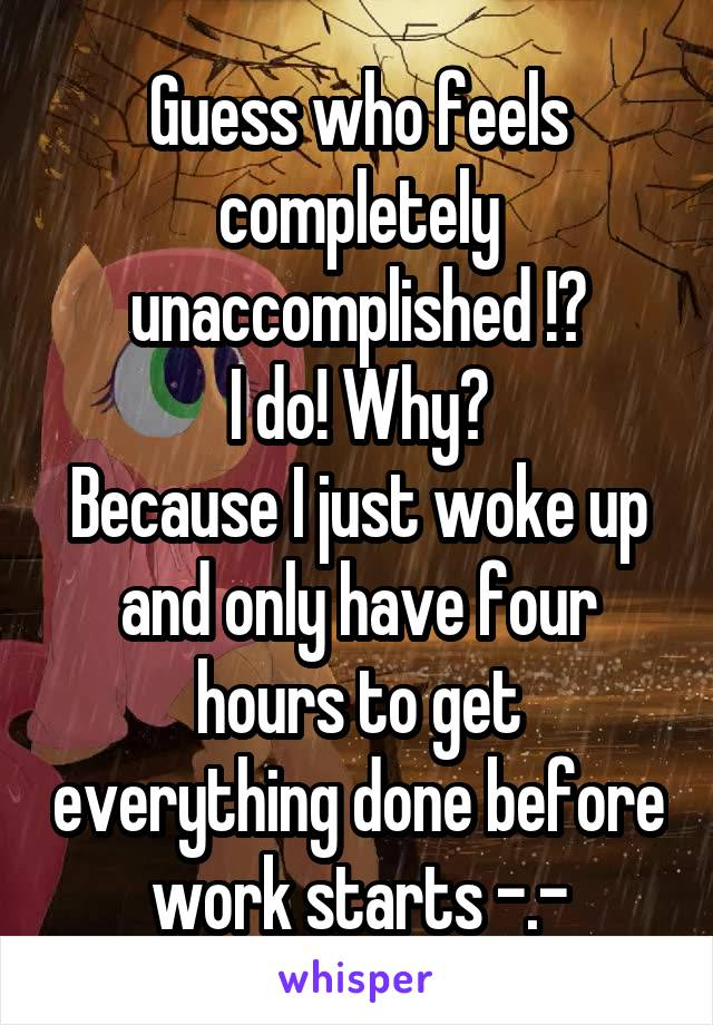 Guess who feels completely unaccomplished !? I do! Why? Because I just woke up and only have four hours to get everything done before work starts -.-