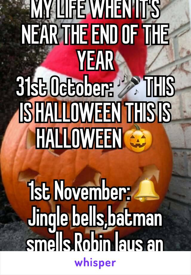MY LIFE WHEN IT'S NEAR THE END OF THE YEAR 31st October:🎤THIS IS HALLOWEEN THIS IS HALLOWEEN🎃  1st November:🕭Jingle bells,batman smells,Robin lays an egg🎶🐣