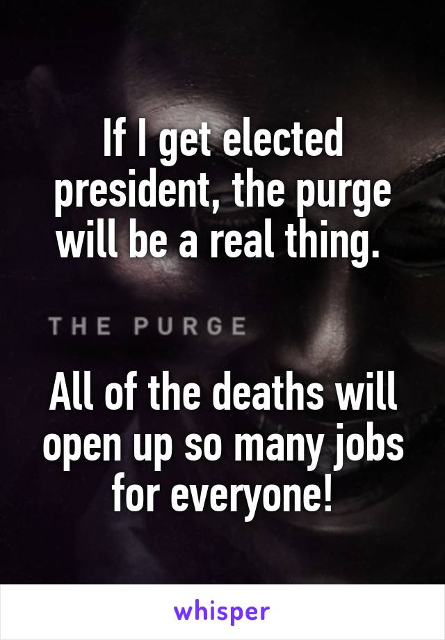 If I get elected president, the purge will be a real thing.    All of the deaths will open up so many jobs for everyone!