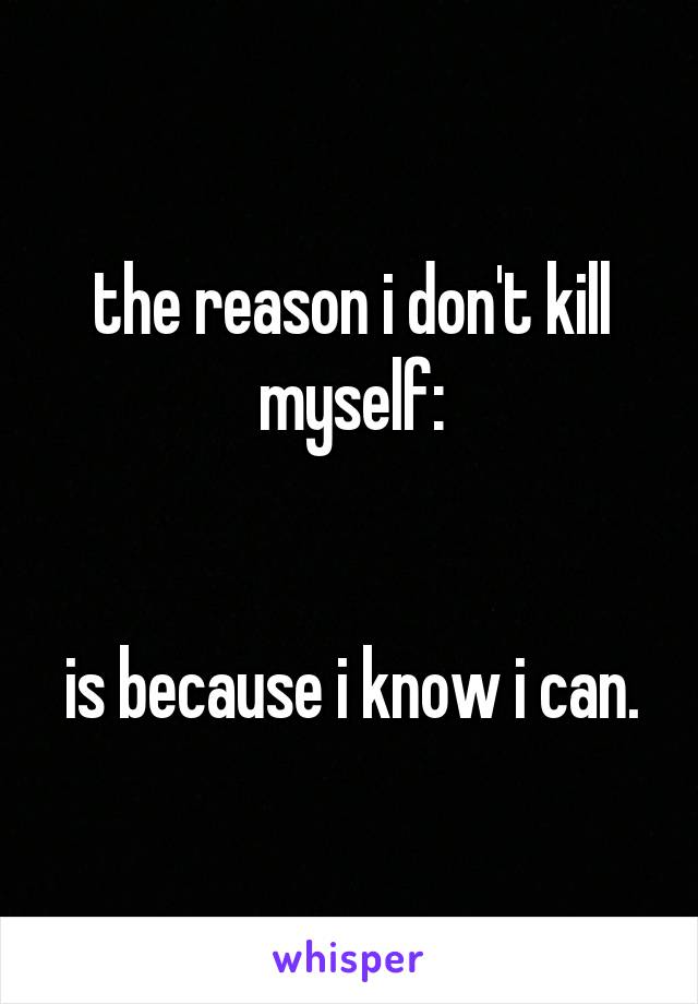 the reason i don't kill myself:   is because i know i can.