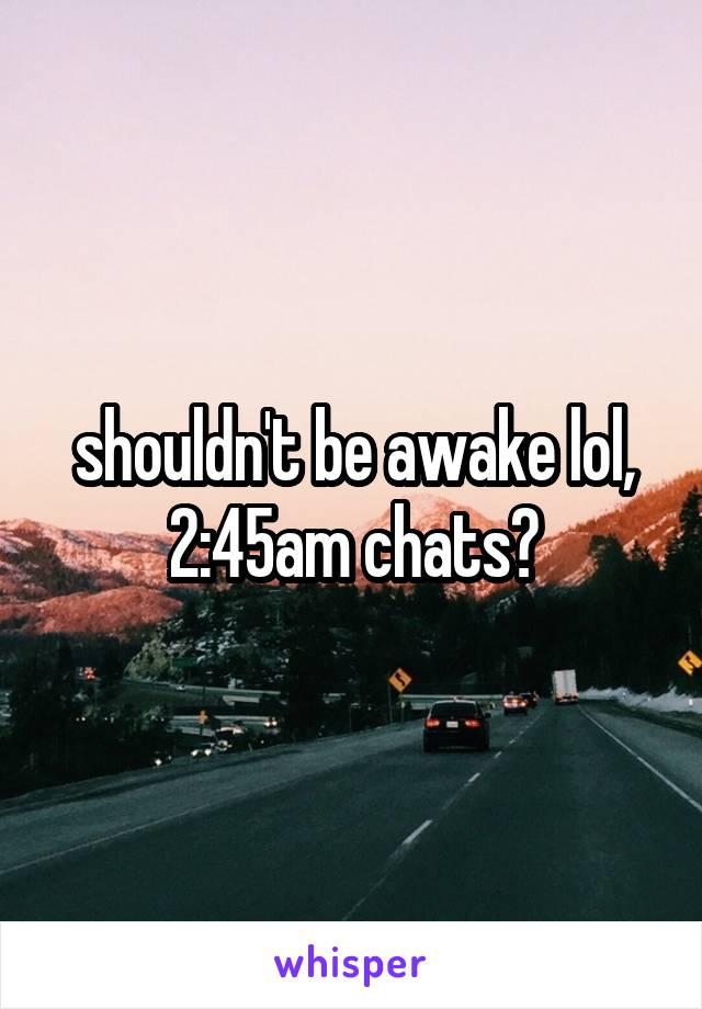 shouldn't be awake lol, 2:45am chats?