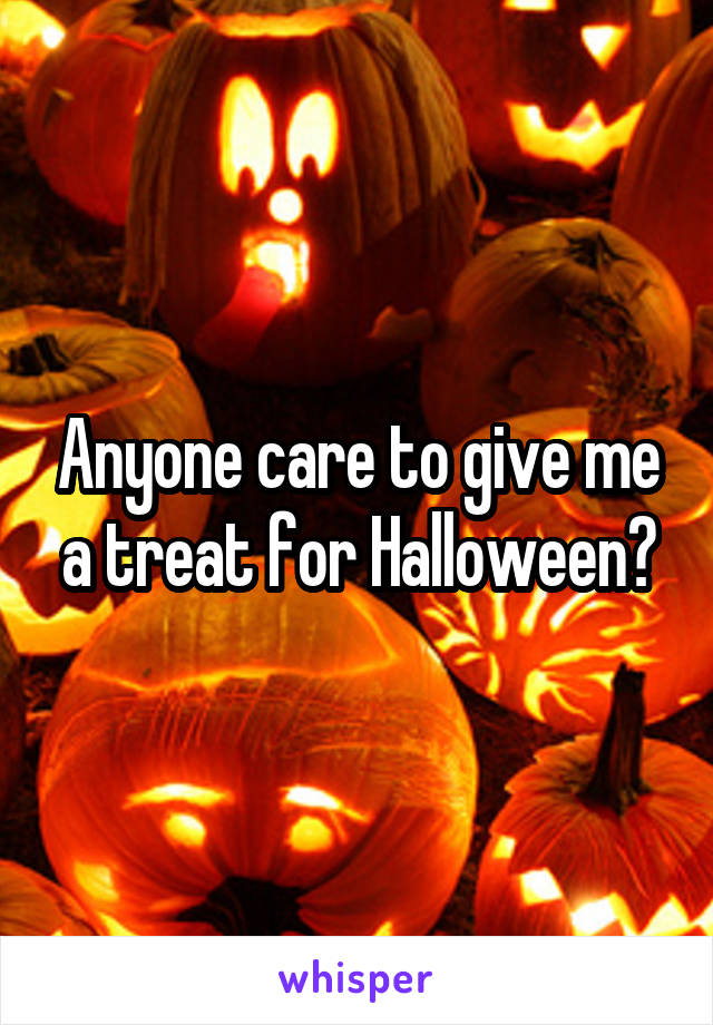 Anyone care to give me a treat for Halloween?