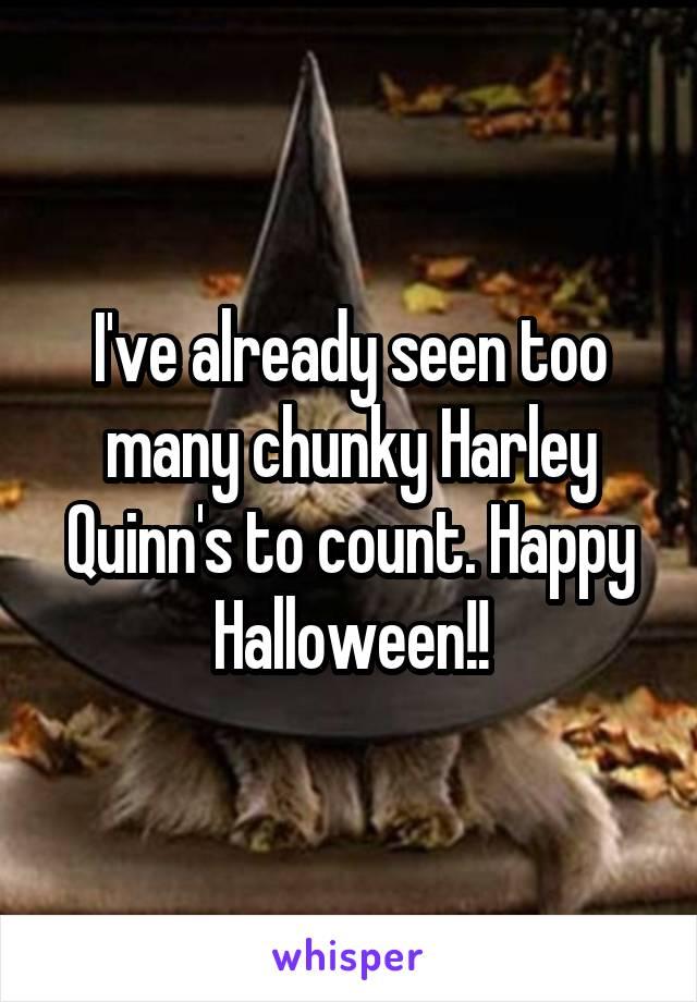 I've already seen too many chunky Harley Quinn's to count. Happy Halloween!!