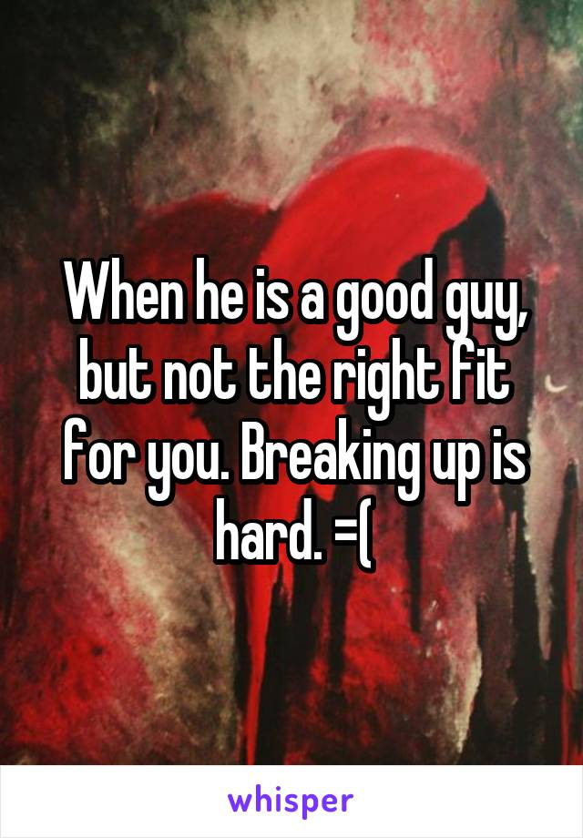 When he is a good guy, but not the right fit for you. Breaking up is hard. =(