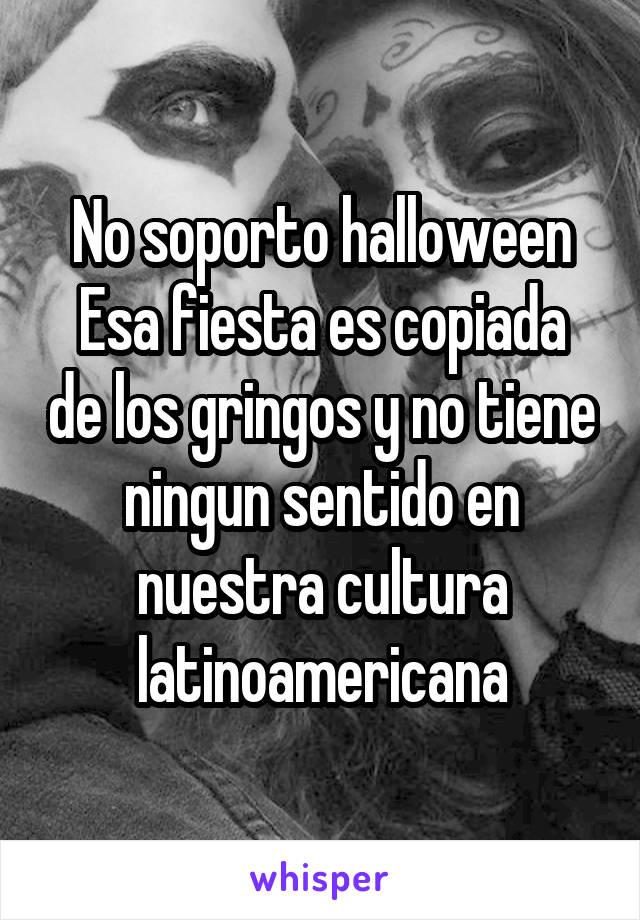 No soporto halloween Esa fiesta es copiada de los gringos y no tiene ningun sentido en nuestra cultura latinoamericana