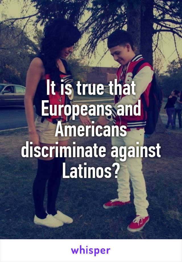 It is true that Europeans and Americans discriminate against Latinos?
