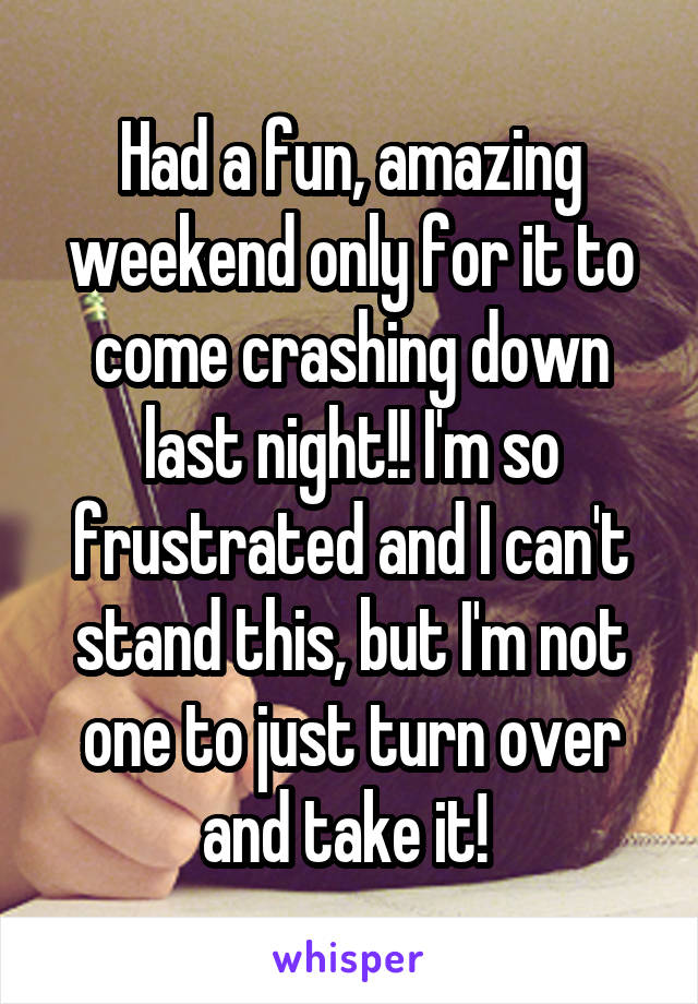 Had a fun, amazing weekend only for it to come crashing down last night!! I'm so frustrated and I can't stand this, but I'm not one to just turn over and take it!