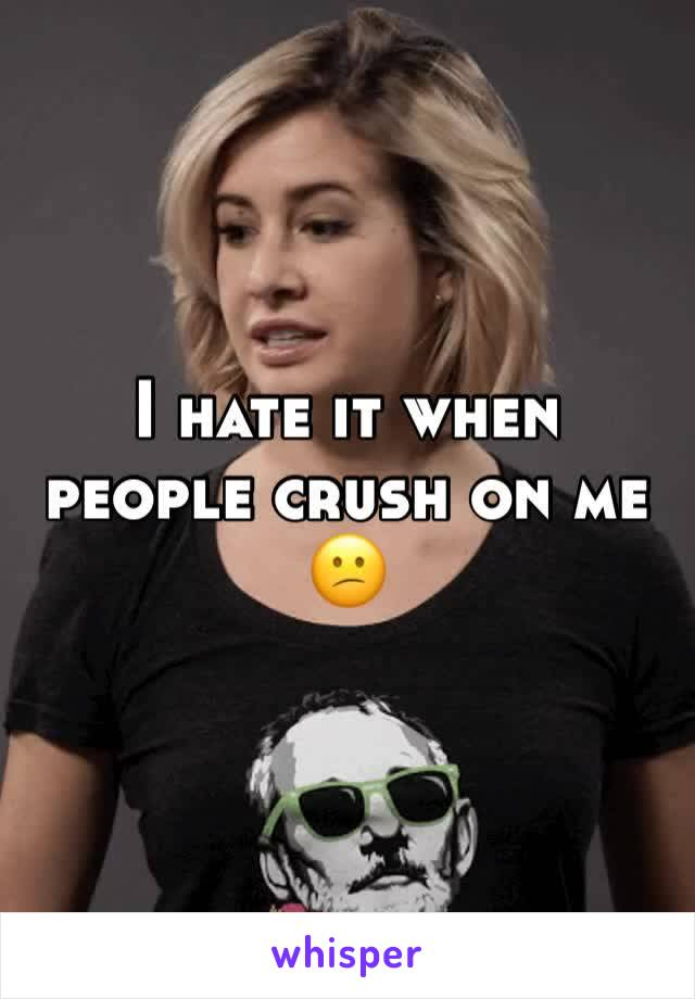 I hate it when people crush on me 😕