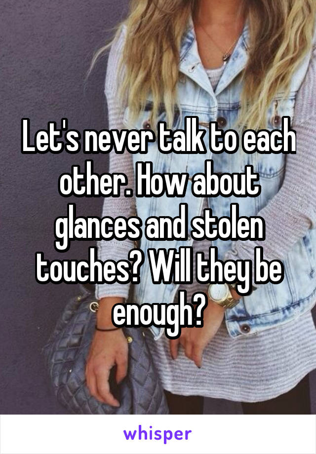 Let's never talk to each other. How about glances and stolen touches? Will they be enough?