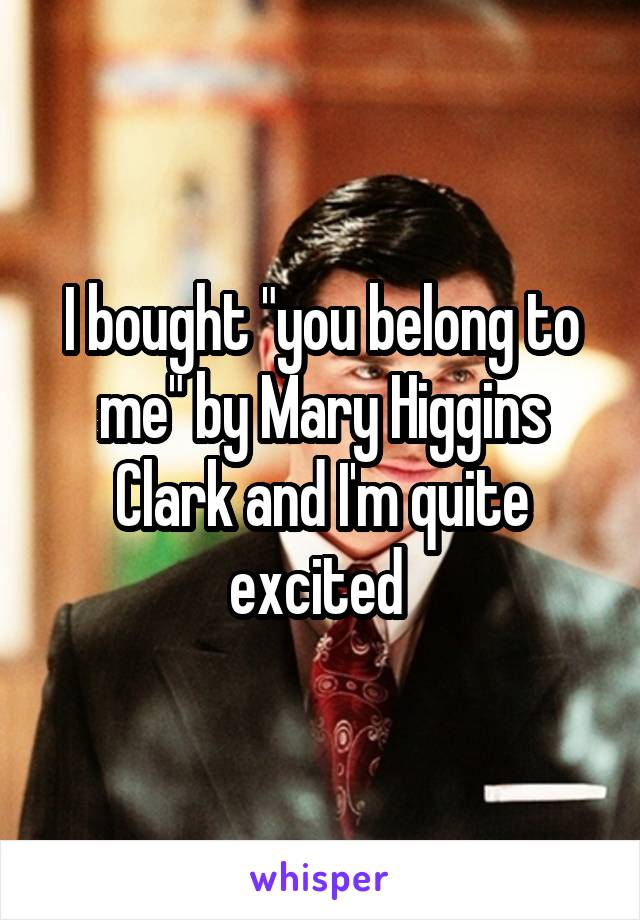 """I bought """"you belong to me"""" by Mary Higgins Clark and I'm quite excited"""