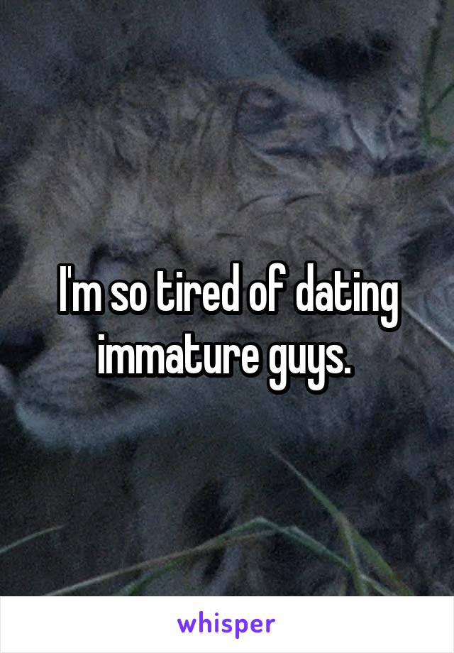 I'm so tired of dating immature guys.