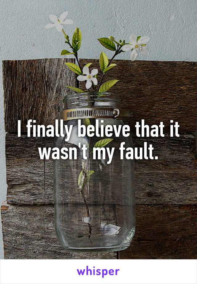 I finally believe that it wasn't my fault.