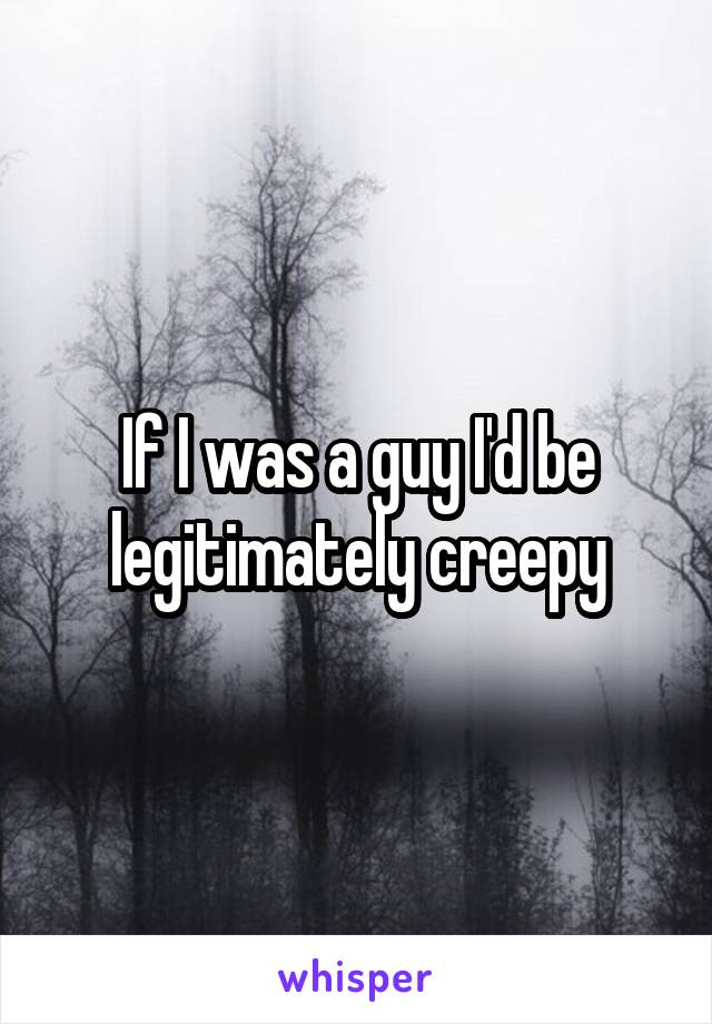 If I was a guy I'd be legitimately creepy