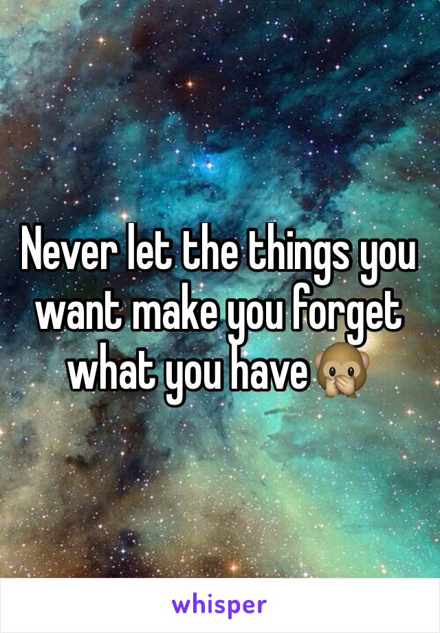 Never let the things you want make you forget what you have🙊