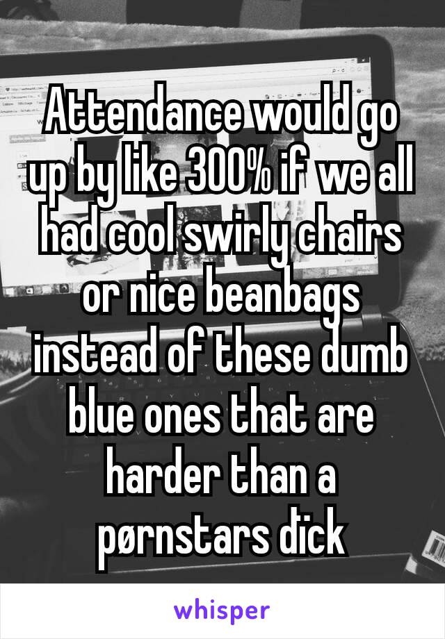 Attendance would go up by like 300% if we all had cool swirly chairs or nice beanbags instead of these dumb blue ones that are harder than a pørnstars dïck