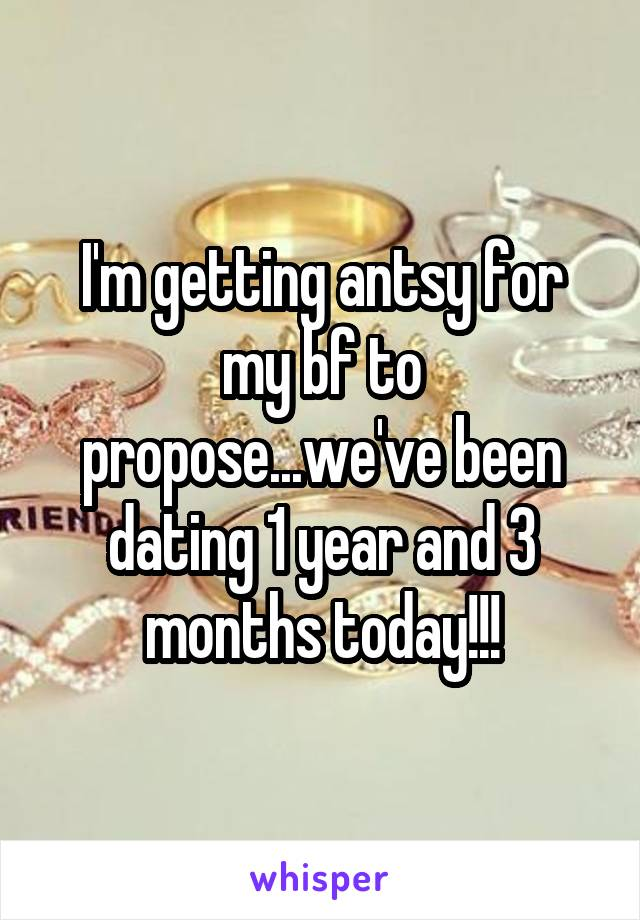 I'm getting antsy for my bf to propose...we've been dating 1 year and 3 months today!!!