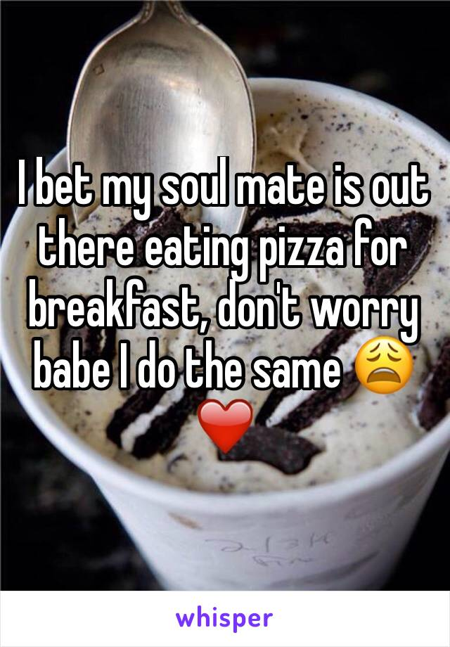 I bet my soul mate is out there eating pizza for breakfast, don't worry babe I do the same 😩❤️