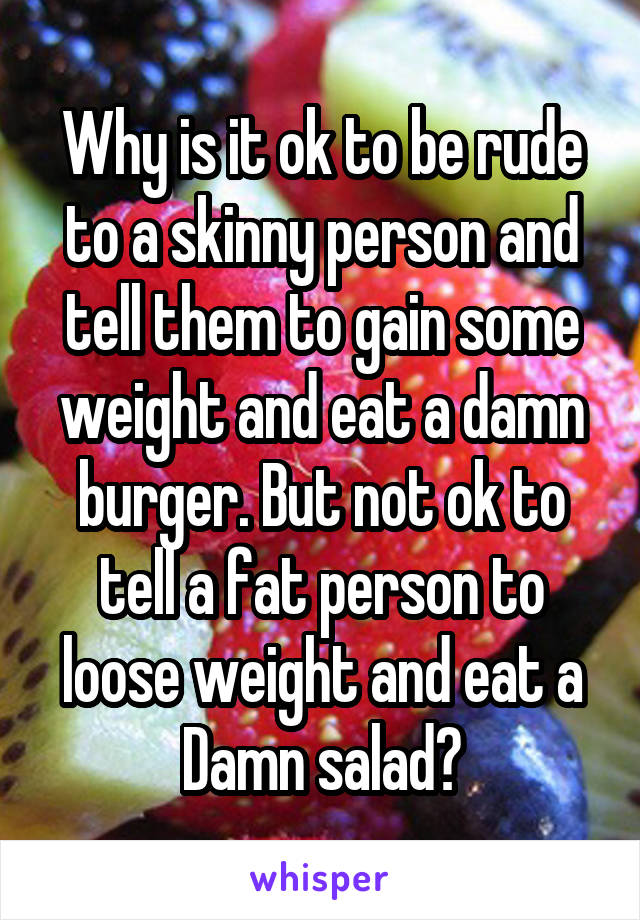 Why is it ok to be rude to a skinny person and tell them to gain some weight and eat a damn burger. But not ok to tell a fat person to loose weight and eat a Damn salad?